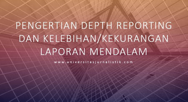 Pengertian Depth Reporting dan Kelebihan/Kekurangan Laporan Mendalam