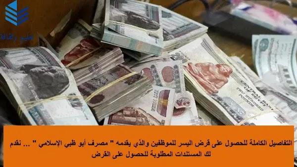 """التفاصيل الكاملة للحصول على قرض اليسر للموظفين والذي يقدمه """" مصرف أبو ظبي الإسلامي """" ... نقدم لك المستندات المطلوبة للحصول على القرض"""