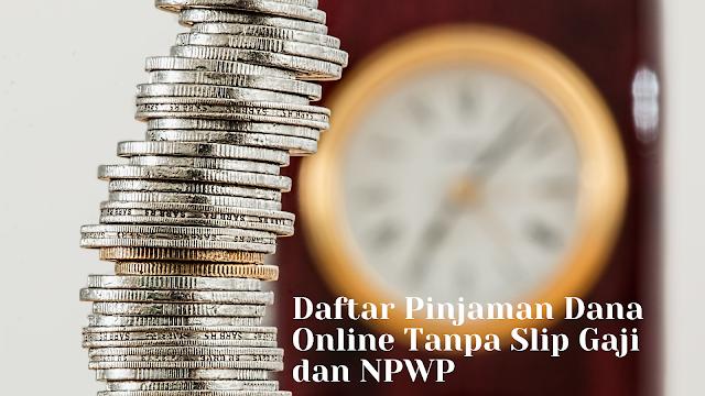Daftar Pinjaman Dana Online Tanpa Slip Gaji dan NPWP