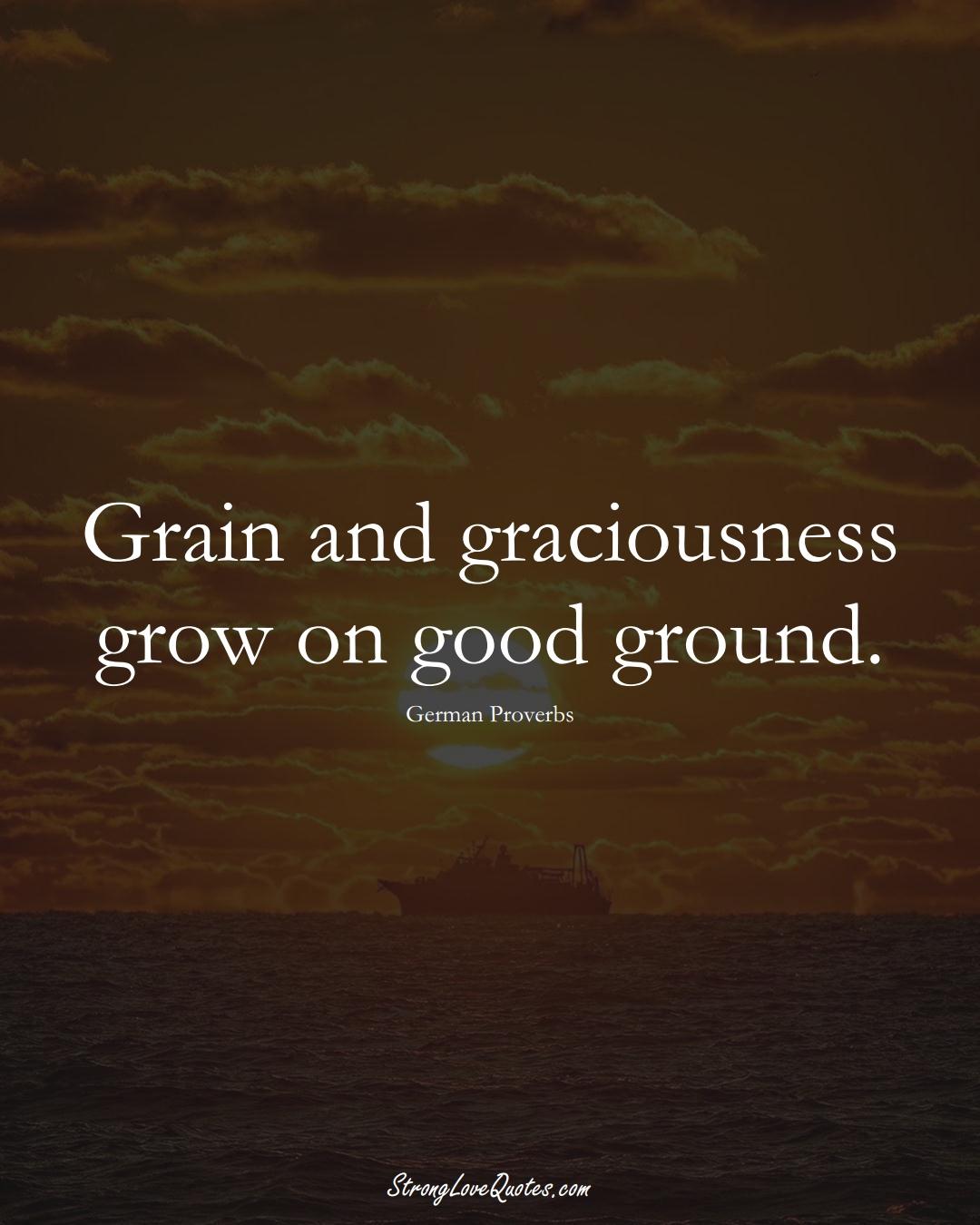 Grain and graciousness grow on good ground. (German Sayings);  #EuropeanSayings