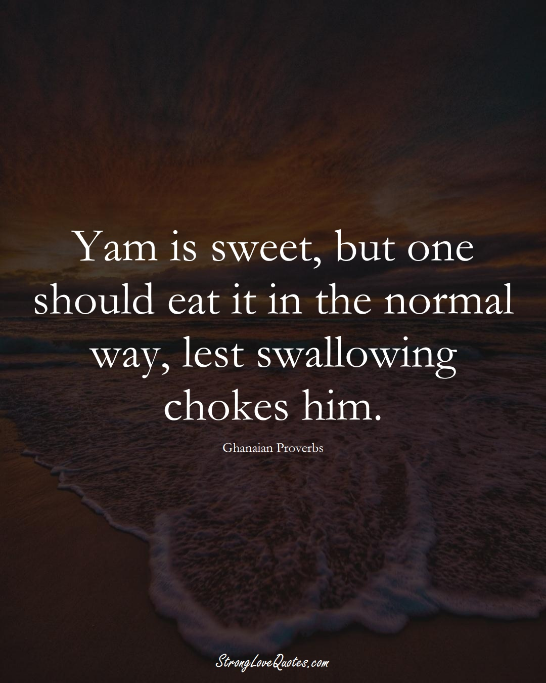 Yam is sweet, but one should eat it in the normal way, lest swallowing chokes him. (Ghanaian Sayings);  #AfricanSayings
