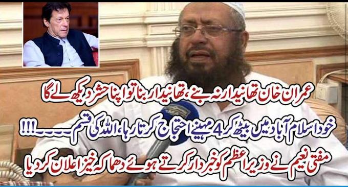 عمران خان تھانیدار نہ بنے،تھانیدار بنا تو اپنا حشر دیکھ لے گا خود اسلام آباد میں بیٹھ کر 4مہینے احتجاج کرتا رہا ،اللہ کی قسم ۔۔۔۔!!! مفتی نعیم نے وزیراعظم کو خبردار کرتے ہوئے دھماکہ خیز اعلان کردیا