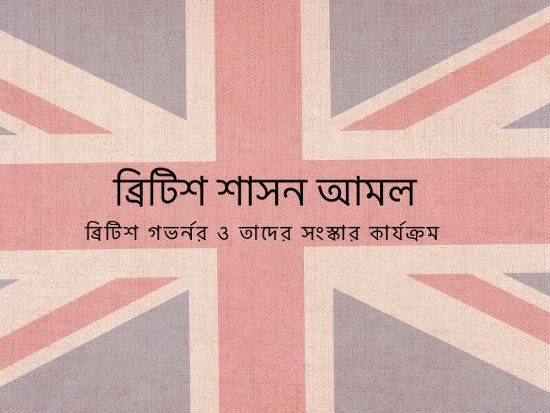 ব্রিটিশ শাসন আমল: ব্রিটিশ গভর্নর ও তাদের সংস্কার কার্যক্রম