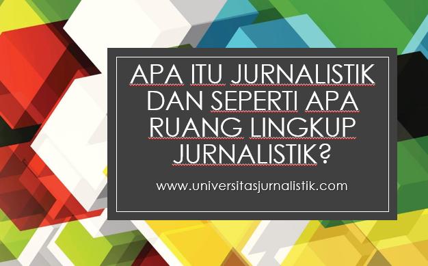 Apa Itu Jurnalistik dan Seperti Apa Ruang Lingkup Jurnalistik?