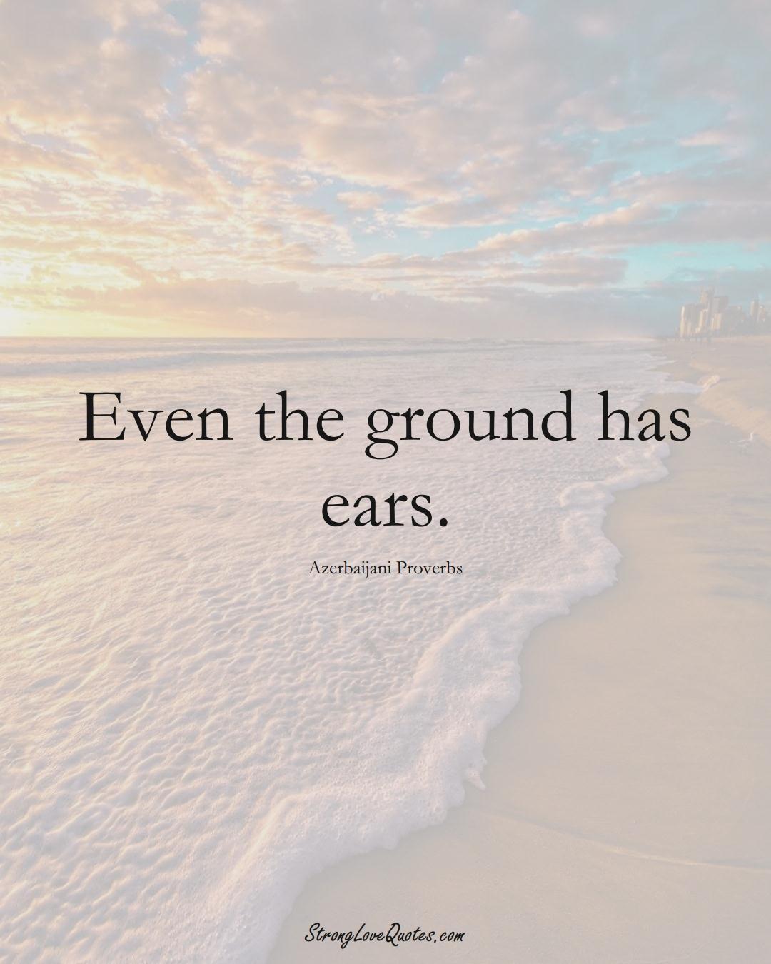 Even the ground has ears. (Azerbaijani Sayings);  #AsianSayings
