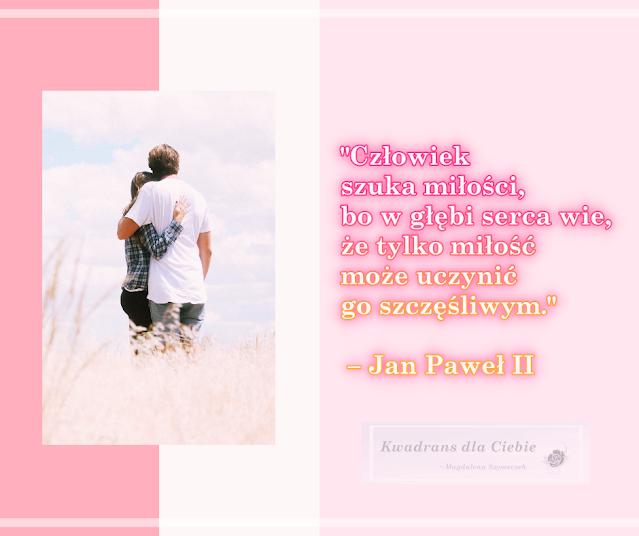 cytaty o milosci, najpiekniejsze cytaty o milosci, walentynki 2021, milosne cytaty, inspirujace cytaty o milosci, milosc cytaty, walentynki, kwadrans dla ciebie, Jan Paweł II cytaty o milosci