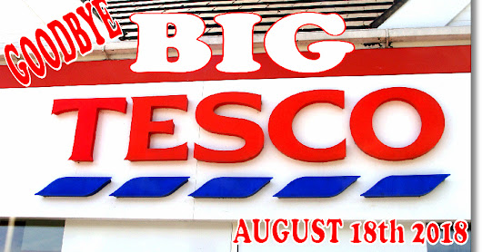 GOODBYE BIG TESCO! 18th AUGUST 2018.