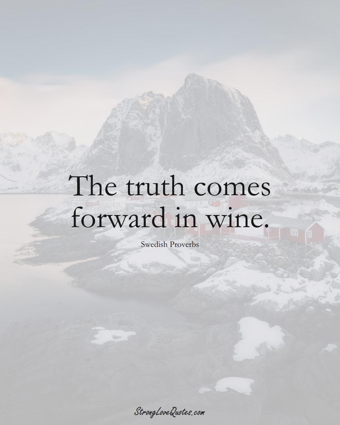 The truth comes forward in wine. (Swedish Sayings);  #EuropeanSayings