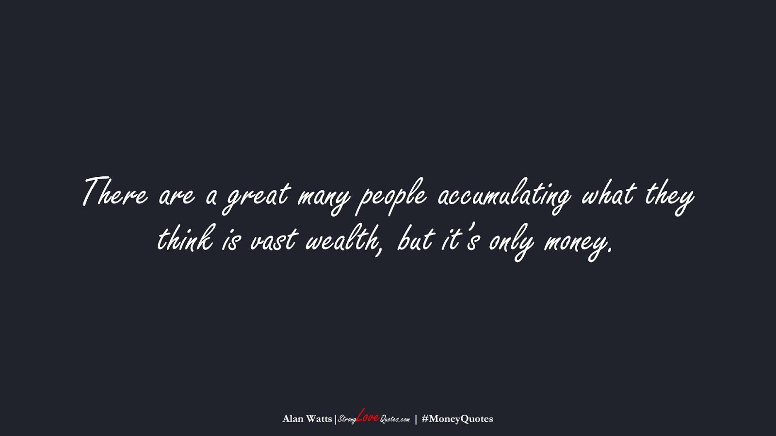 There are a great many people accumulating what they think is vast wealth, but it's only money. (Alan Watts);  #MoneyQuotes