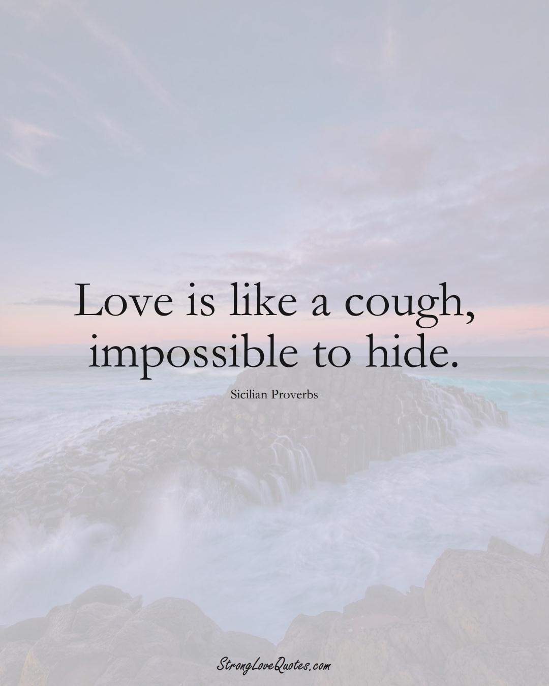 Love is like a cough, impossible to hide. (Sicilian Sayings);  #EuropeanSayings