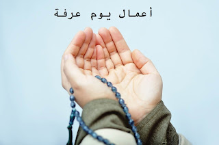 أعمال يوم عرفة أفضل دعاء يوم عرفة وحكم صيام الحاج في يوم عرفة