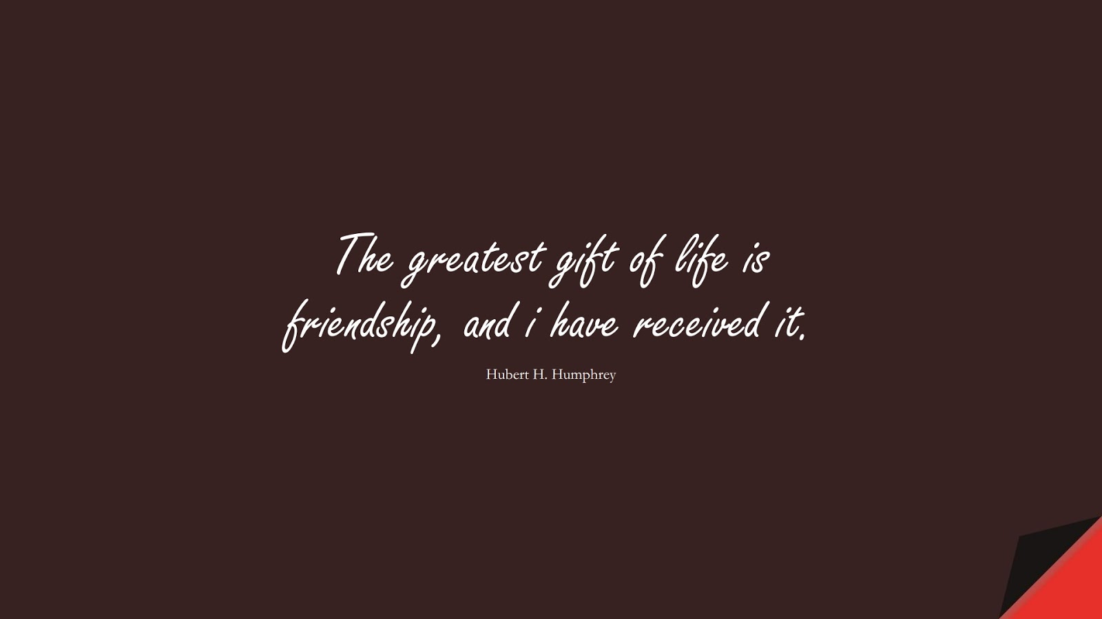 The greatest gift of life is friendship, and i have received it. (Hubert H. Humphrey);  #ShortQuotes