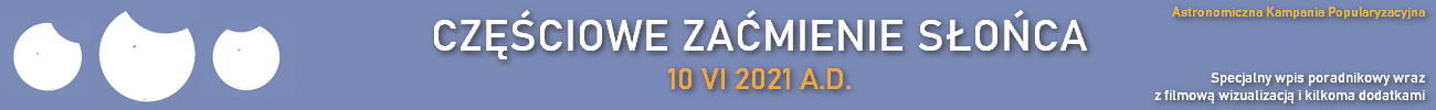 Ruszyła nowa Astronomiczna Kampania Popularyzacyjna na Polskim AstroBlogerze - przygotuj się na częściowe zaćmienie Słońca 10 VI 2021 A.D - przejdź do wpisu poradnikowego i materiału filmowego z bonusami!