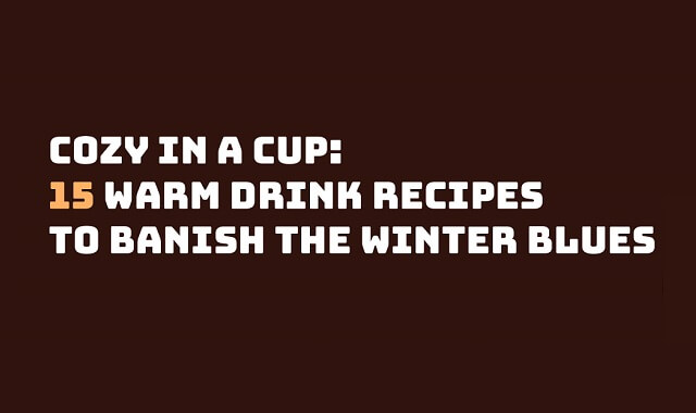 Cozy in a Cup: 15 Warm Drink Recipes to Banish The Winter Blues