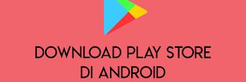 Cara Mudah Download Google Play Store di Android