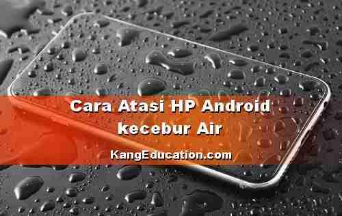 Solusi Bila HP Android Baterai Tanam tercebur Air