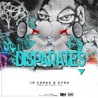 16 Cenas & Hyro - Disparates (feat. Txiobullet) (Prod. Fenol STK)