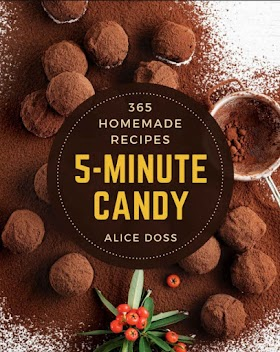 365 Homemade 5-Minute Candy Recipes: A 5-Minute Candy Cookbook for All Generation