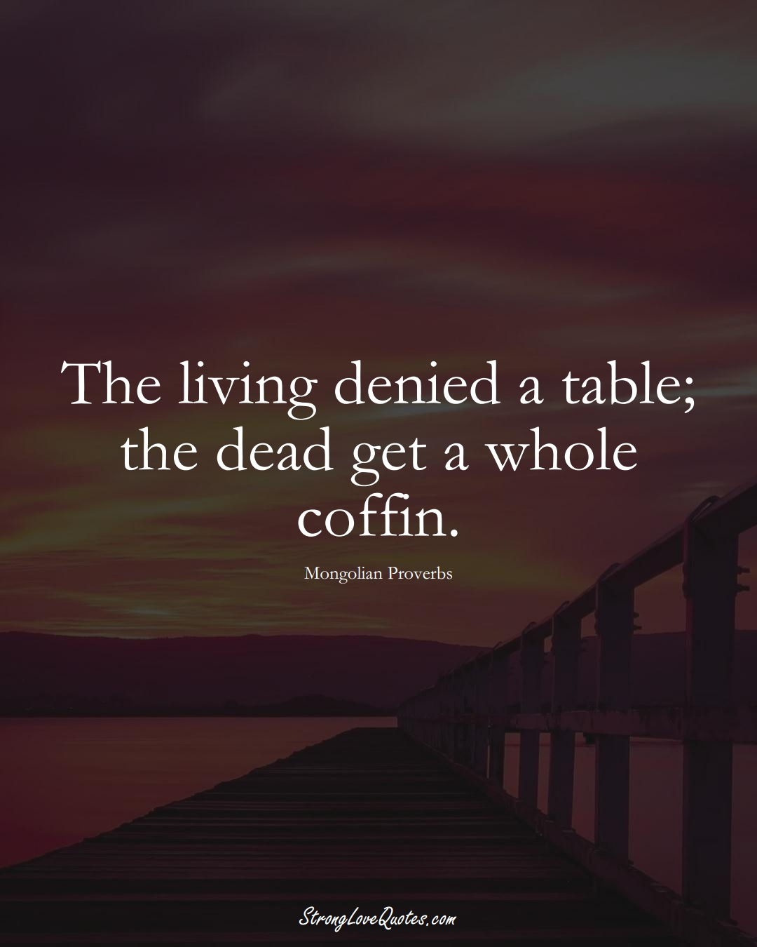 The living denied a table; the dead get a whole coffin. (Mongolian Sayings);  #AsianSayings