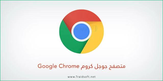 تحميل متصفح جوجل كروم أخر اصدار للكمبيوتر والموبايل مجاناً