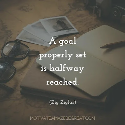 "Quotes On Achievement Of Goals: ""A goal properly set is halfway reached."" - Zig Ziglar"