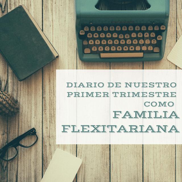 Diario de nuestro primer trimestre como familia flexitariana