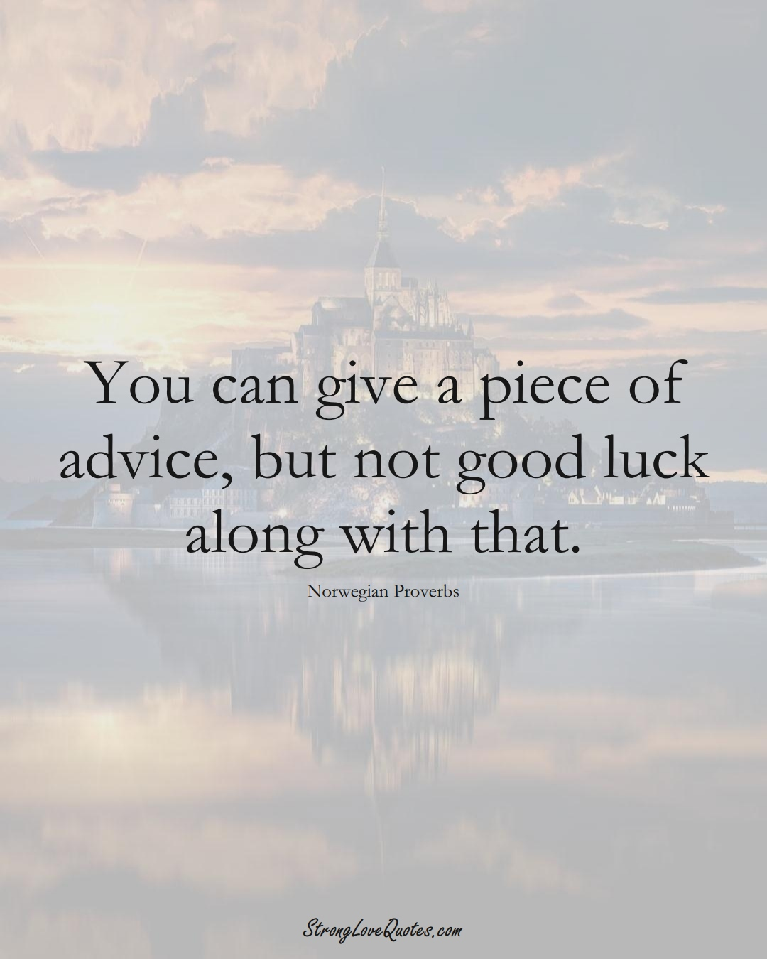 You can give a piece of advice, but not good luck along with that. (Norwegian Sayings);  #EuropeanSayings