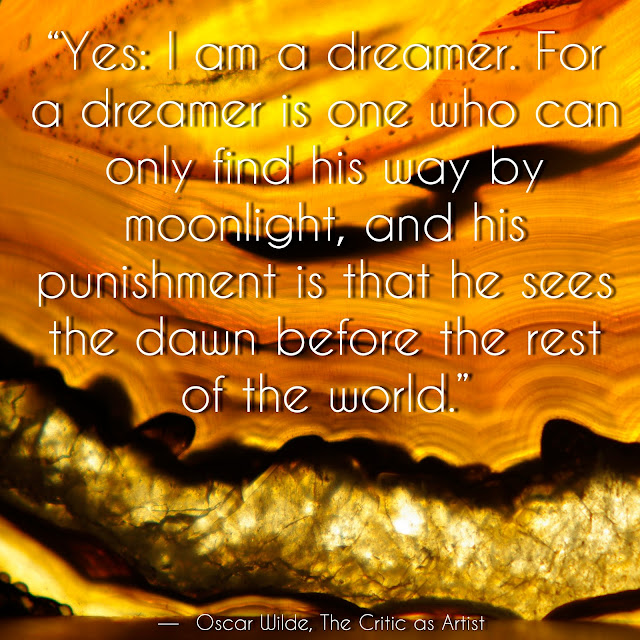 Yes: I am a dreamer. For a dreamer is one who can only find his way by moonlight, and his punishment is that he sees the dawn before the rest of the world. - Oscar Wilde
