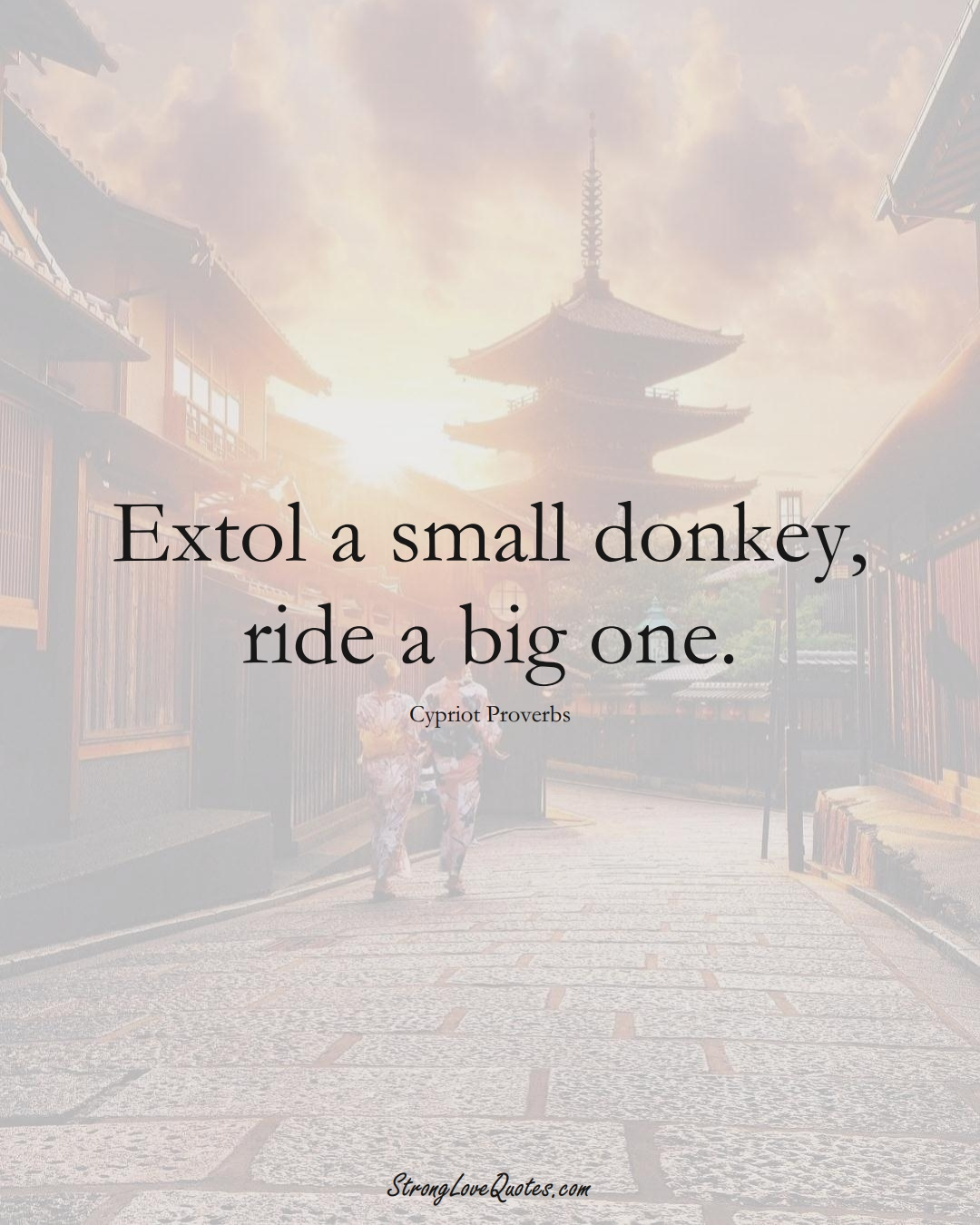 Extol a small donkey, ride a big one. (Cypriot Sayings);  #MiddleEasternSayings