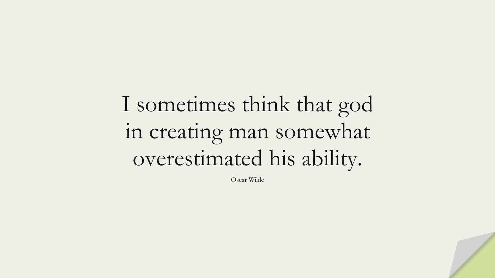 I sometimes think that god in creating man somewhat overestimated his ability. (Oscar Wilde);  #HumanityQuotes