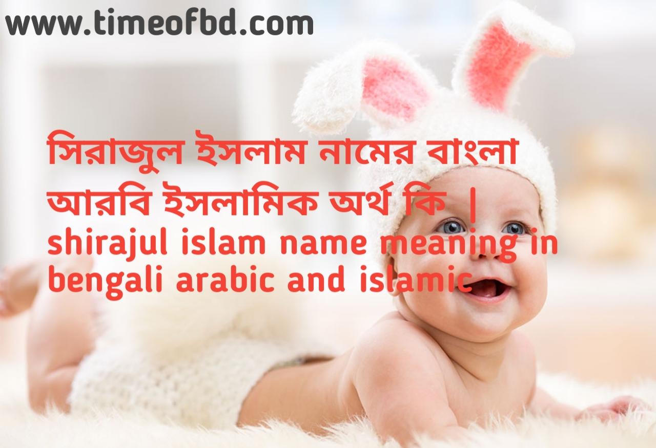সিরাজুল ইসলাম নামের অর্থ কী,সিরাজুল ইসলাম নামের বাংলা অর্থ কি,সিরাজুল ইসলাম নামের ইসলামিক অর্থ কি, shirajul islam name meaning in bengali