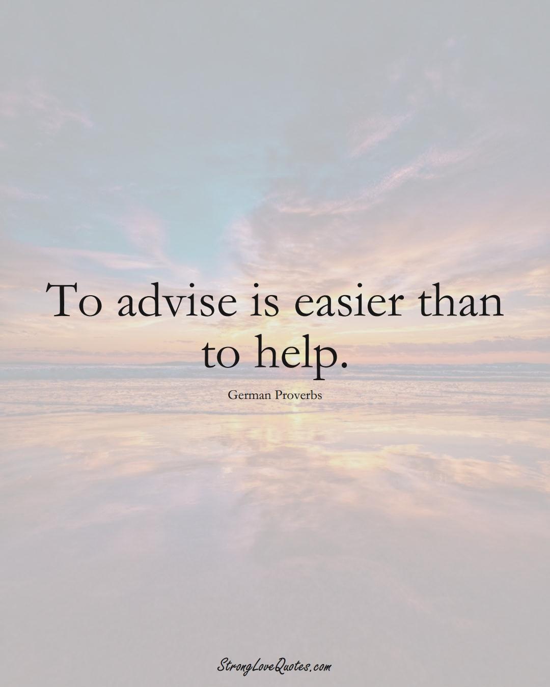 To advise is easier than to help. (German Sayings);  #EuropeanSayings