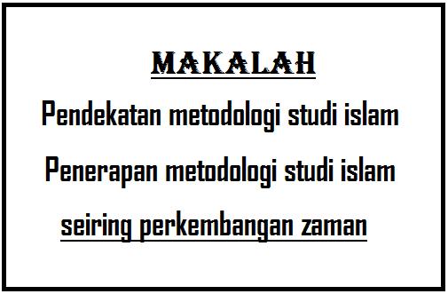 Makalah: Penerapan metodologi studi islam seiring perkembangan zaman