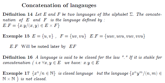 ""\subsection{Concatenation of  langauges}  begin{definition} Let E and F be two languages of lthe alphabet $Sigma .$ The concatenation  of  $E$  and  $F$  is the language defined by : newline $E.F={x.y/(x,y)in Etimes F}$ end{definition}  begin{example} $E={u,v}$ ,  $F={uv,vu}$  $E.F={uuv,uvu,vuv,vvu}$ end{example}  $E.F$  Will be noted later by  $EF$  begin{definition} A language is said to be closed for the law """".""""\  If it is stable for concatenation ( i.e $forall x,yin E$  we have: $x.yin E$ end{definition}  begin{example} ${x^{n}/nin  %TCIMACRO{U{2115} }% %BeginExpansion mathbb{N} %EndExpansion }$  is closed language $  $but the language ${x^{n}y^{m}/(n,m)in  %TCIMACRO{U{2115} }% %BeginExpansion mathbb{N} %EndExpansion times  %TCIMACRO{U{2115} }% %BeginExpansion mathbb{N} %EndExpansion $ $}$ is not closed. end{example}""648328|?|en|2|19539a6fc37c13a0ca6871e27d8d20f8|False|UNLIKELY|0.3197108209133148