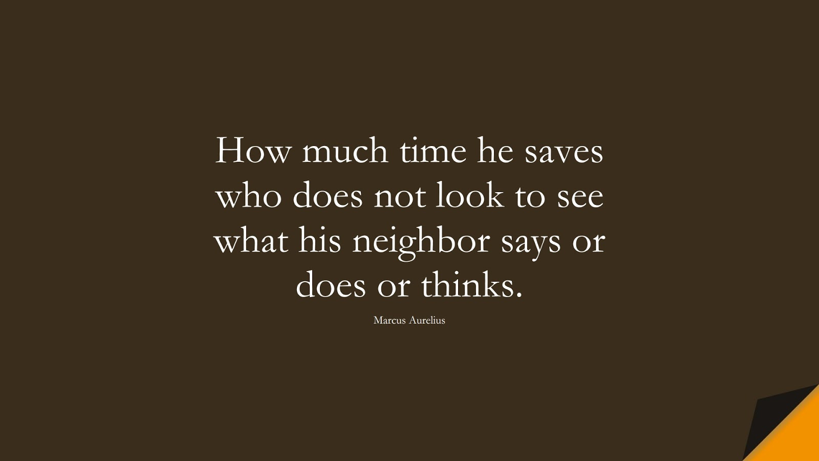 How much time he saves who does not look to see what his neighbor says or does or thinks. (Marcus Aurelius);  #MarcusAureliusQuotes