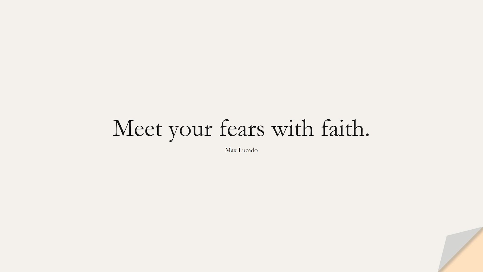 Meet your fears with faith. (Max Lucado);  #FearQuotes