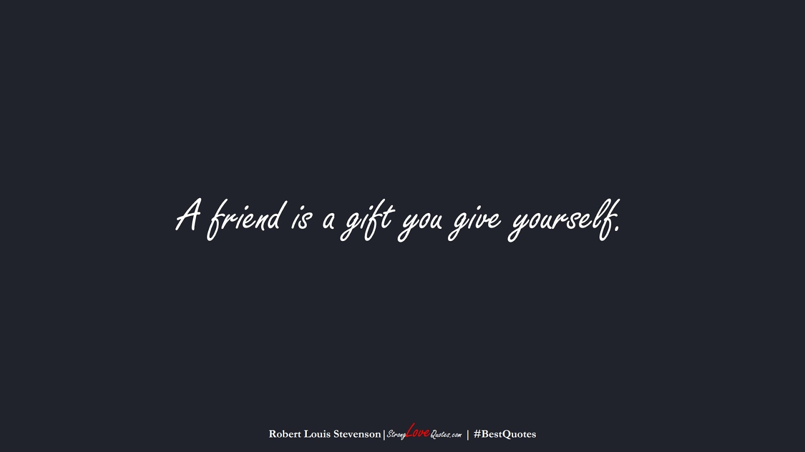 A friend is a gift you give yourself. (Robert Louis Stevenson);  #BestQuotes