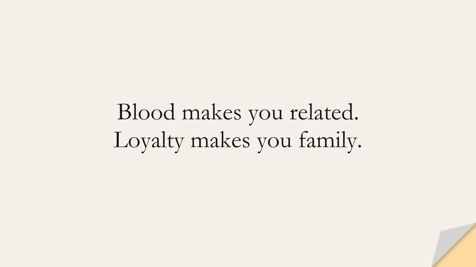 Blood makes you related. Loyalty makes you family.FALSE
