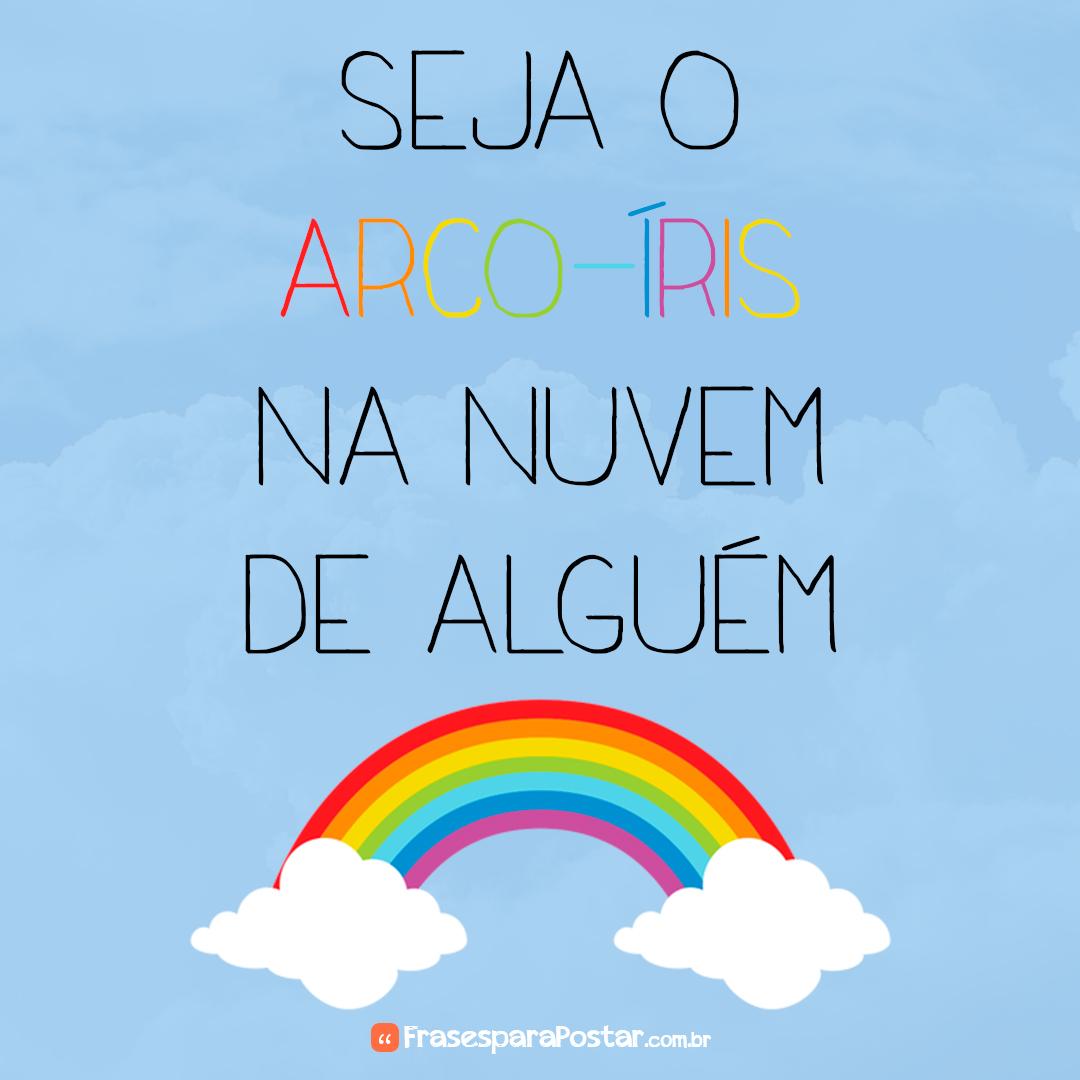 Seja o arco-íris na nuvem de alguém.