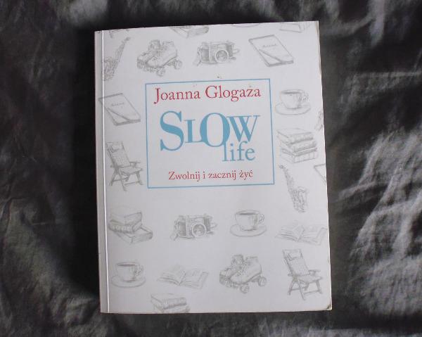 Slow life. Zwolnij i zacznij żyć - Joanna Glogaza