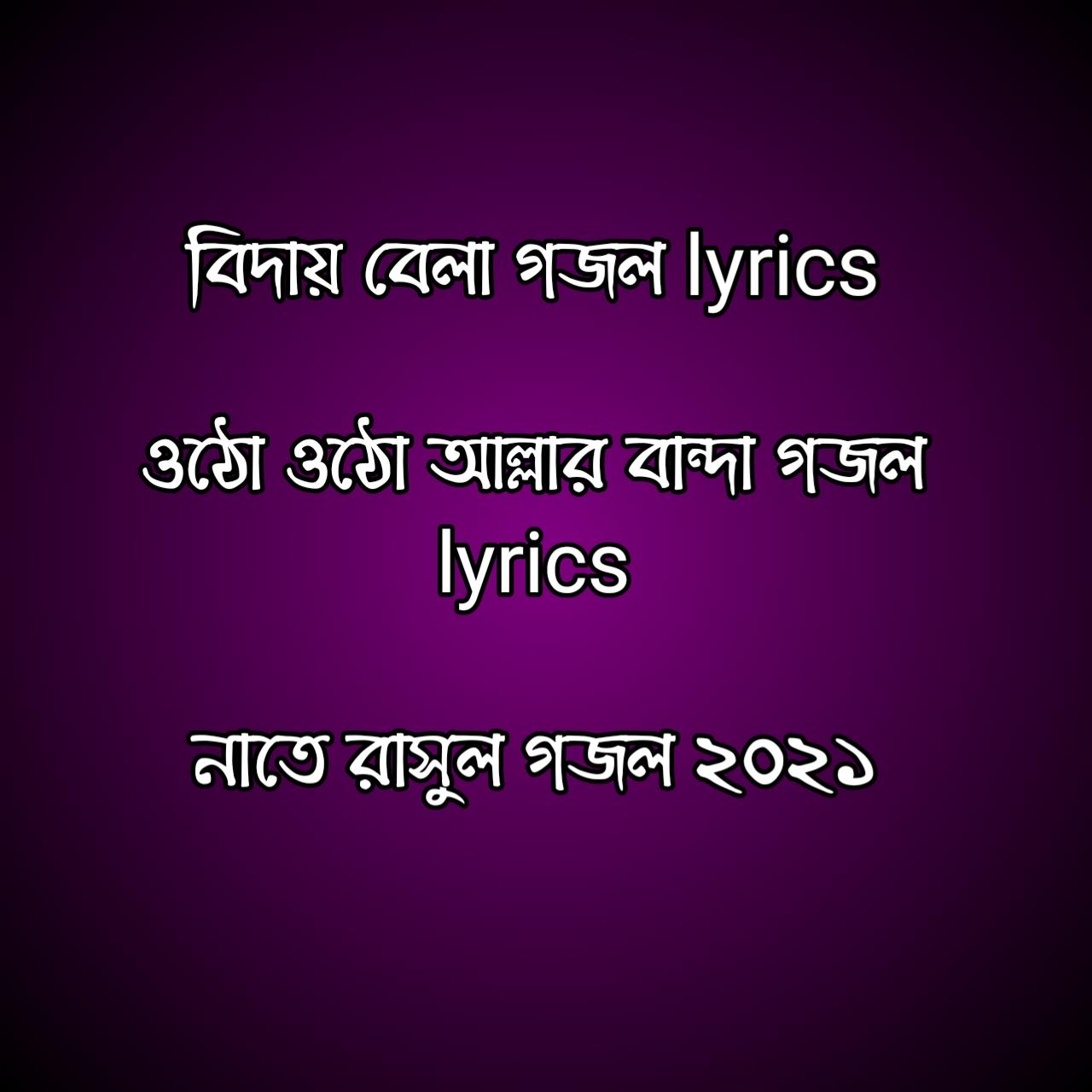 বিদায় বেলা গজল lyrics, ওঠো ওঠো আল্লার বান্দা গজল lyrics, নাতে রাসুল গজল ২০২১