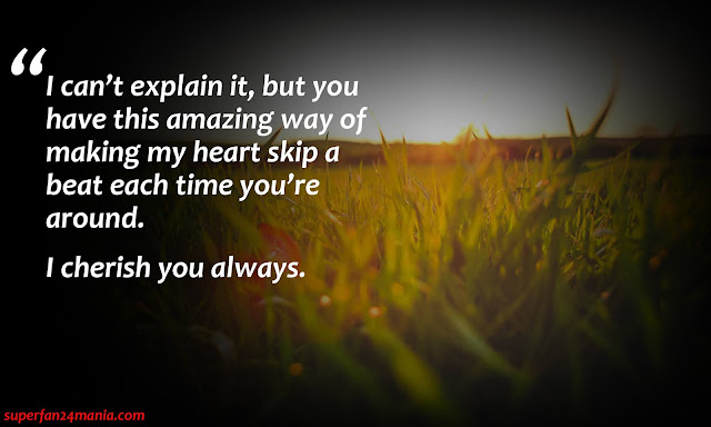 """""""I can't explain it, but you have this amazing way of making my heart skip a beat each time you're around. I Cherish You Always."""""""