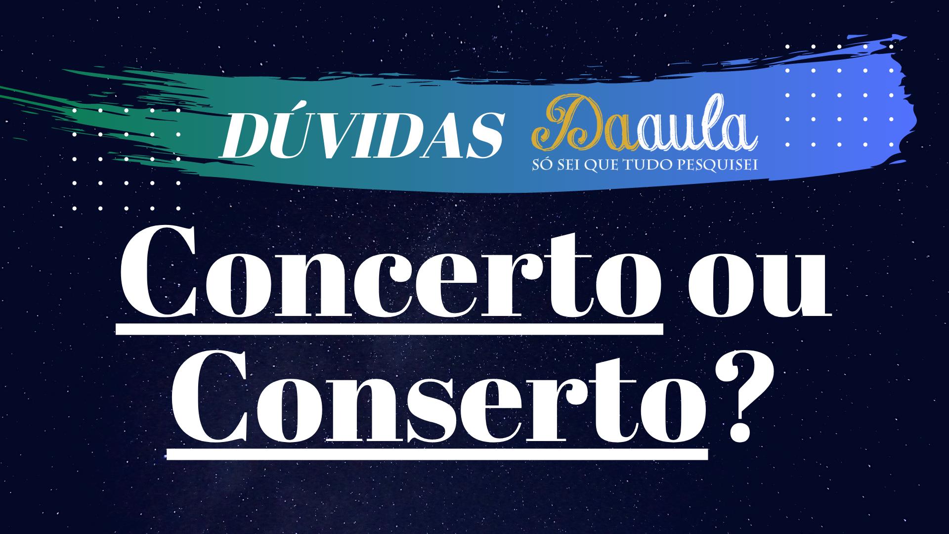Qual a forma correta, Conserto ou Concerto?