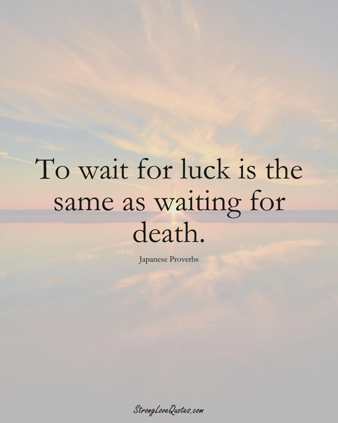 To wait for luck is the same as waiting for death. (Japanese Sayings);  #AsianSayings