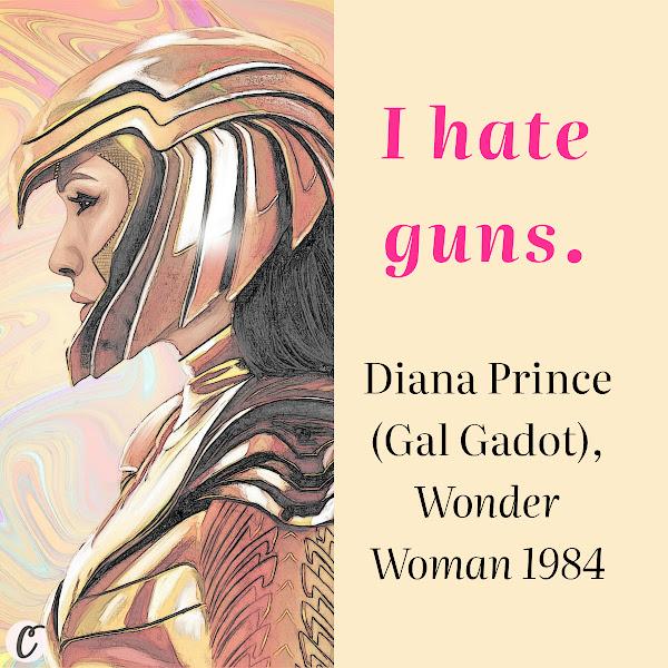 I hate guns. — Diana Prince (Gal Gadot), Wonder Woman 1984