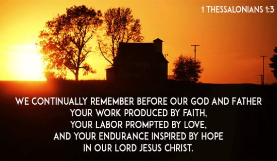 We continually remember before our God and Father your work produced by faith, your labor prompted by love, and your endurance inspired by hope in our Lord Jesus Christ.