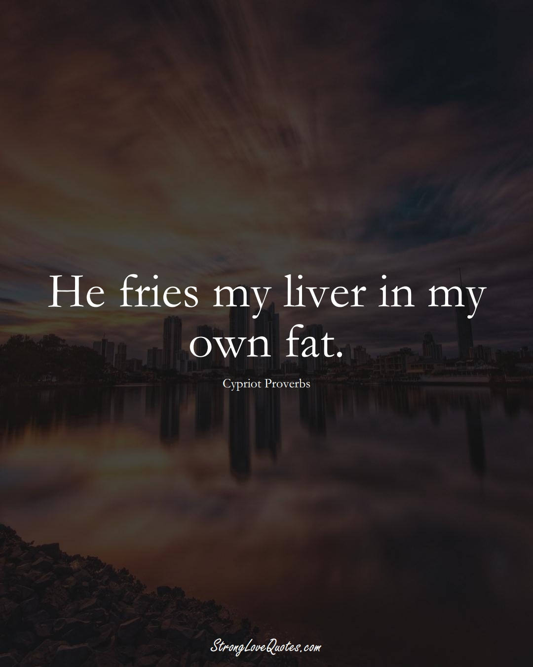 He fries my liver in my own fat. (Cypriot Sayings);  #MiddleEasternSayings