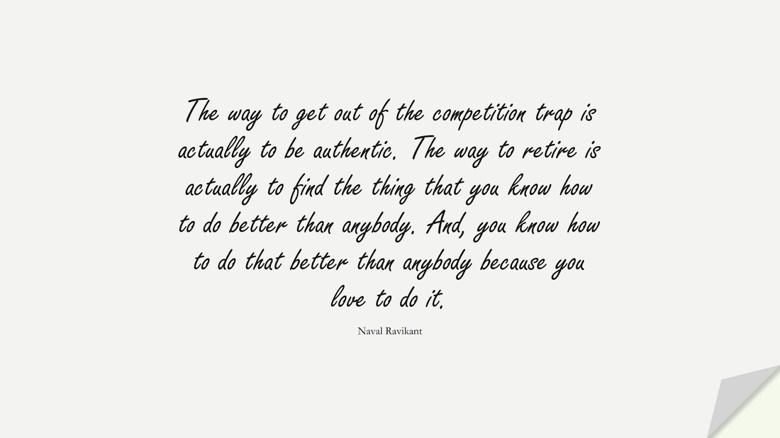 The way to get out of the competition trap is actually to be authentic. The way to retire is actually to find the thing that you know how to do better than anybody. And, you know how to do that better than anybody because you love to do it. (Naval Ravikant);  #BeYourselfQuotes
