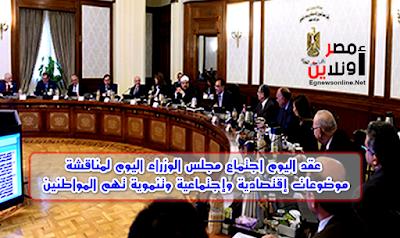 عقد اليوم اجتماع مجلس الوزراء اليوم لمناقشة موضوعات إقتصادية وإجتماعية وتنموية تهم المواطنين