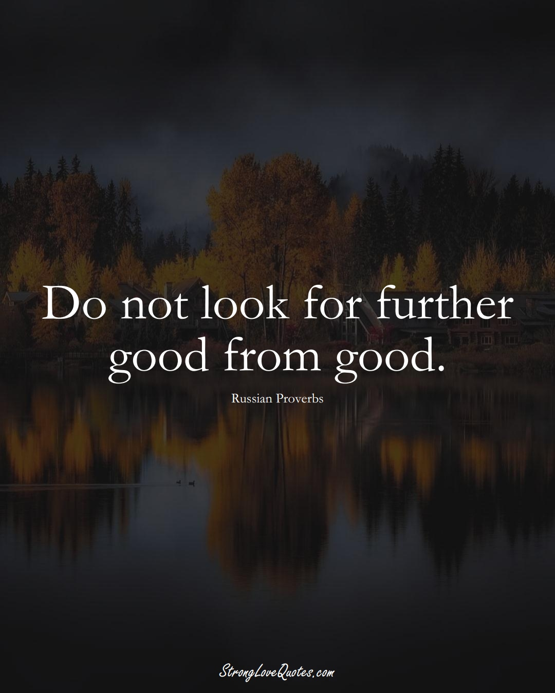 Do not look for further good from good. (Russian Sayings);  #AsianSayings